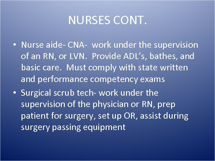 NURSES CONT. • Nurse aide- CNA- work under the supervision of an RN, or