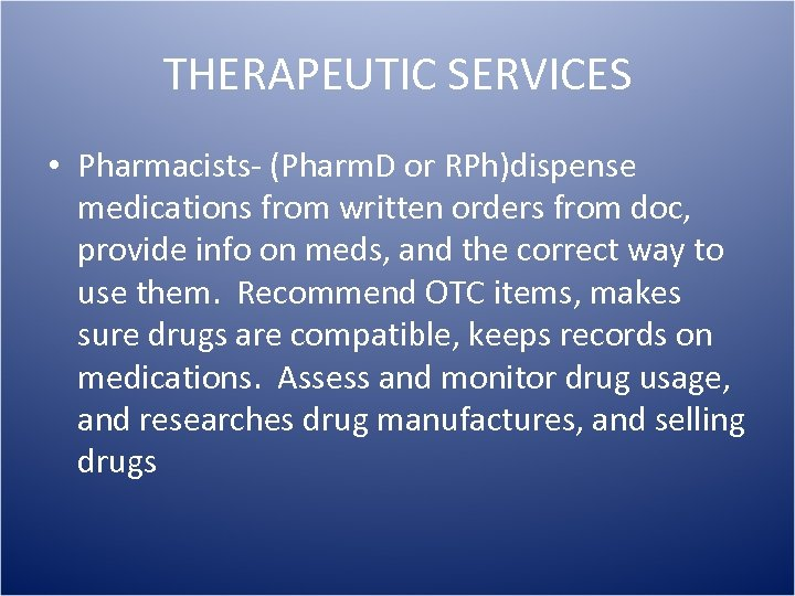 THERAPEUTIC SERVICES • Pharmacists- (Pharm. D or RPh)dispense medications from written orders from doc,