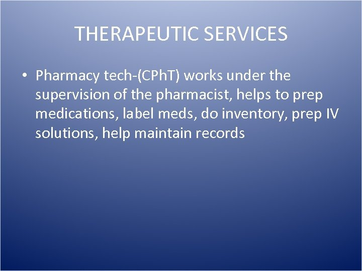 THERAPEUTIC SERVICES • Pharmacy tech-(CPh. T) works under the supervision of the pharmacist, helps