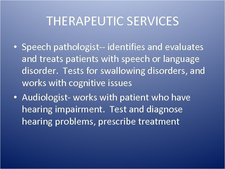 THERAPEUTIC SERVICES • Speech pathologist-- identifies and evaluates and treats patients with speech or