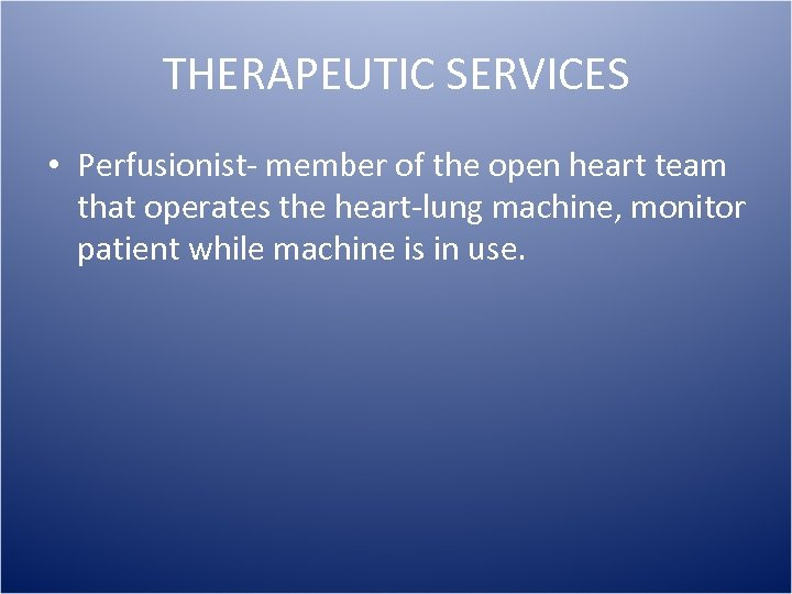 THERAPEUTIC SERVICES • Perfusionist- member of the open heart team that operates the heart-lung