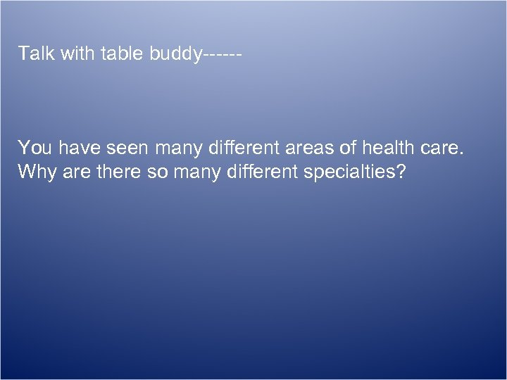 Talk with table buddy------ You have seen many different areas of health care. Why