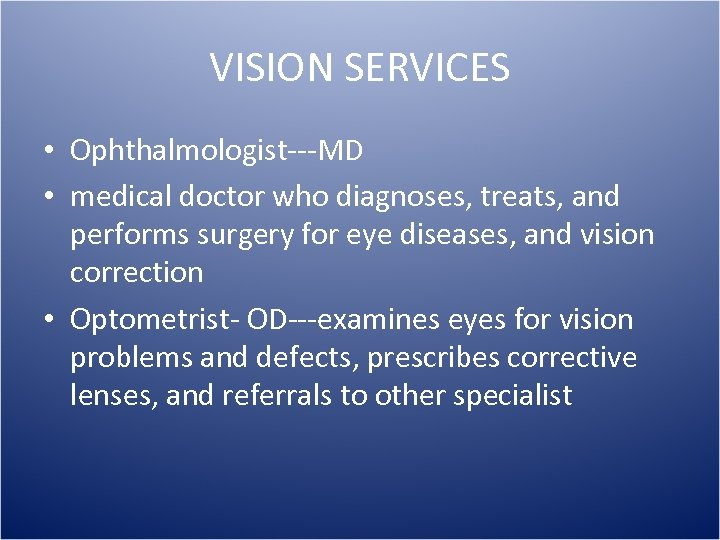 VISION SERVICES • Ophthalmologist---MD • medical doctor who diagnoses, treats, and performs surgery for