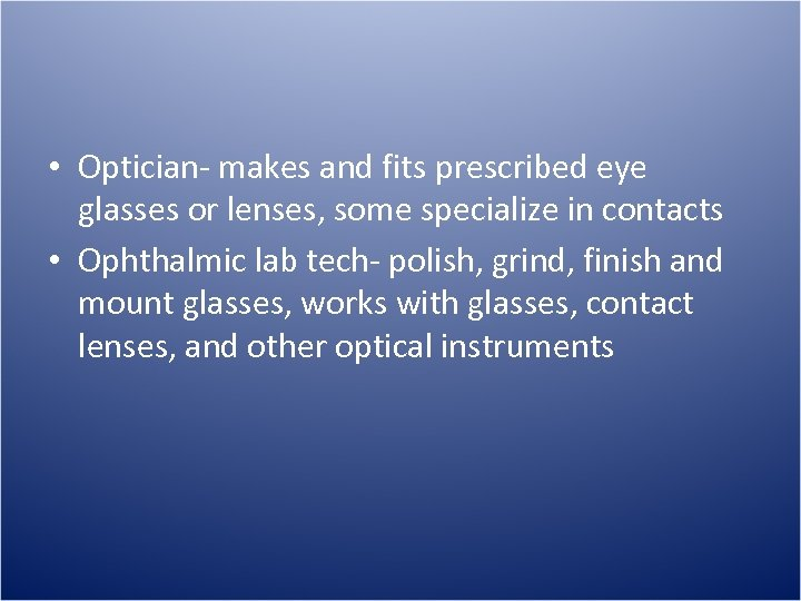 • Optician- makes and fits prescribed eye glasses or lenses, some specialize in