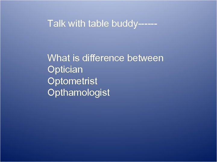 Talk with table buddy-----What is difference between Optician Optometrist Opthamologist