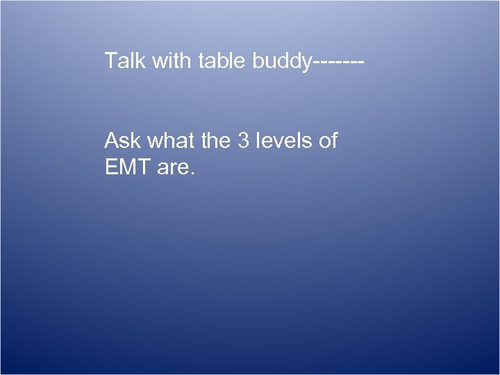 Talk with table buddy------Ask what the 3 levels of EMT are.