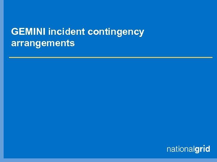 GEMINI incident contingency arrangements