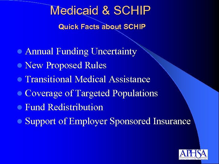 Medicaid & SCHIP Quick Facts about SCHIP l Annual Funding Uncertainty l New Proposed