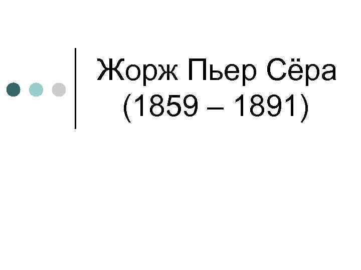 Жорж Пьер Сёра (1859 – 1891)