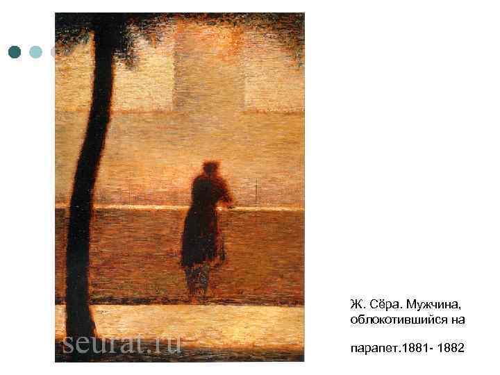 Ж. Сёра. Мужчина, облокотившийся на парапет. 1881 - 1882
