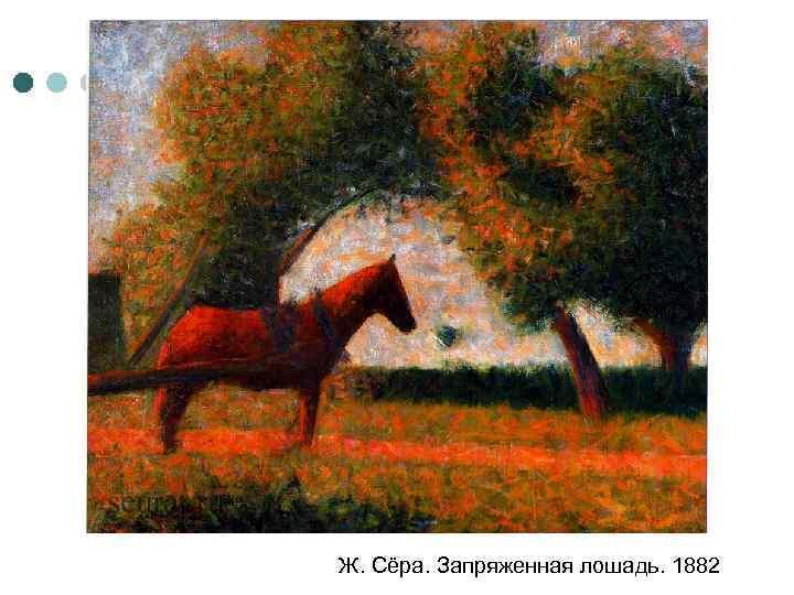 Ж. Сёра. Запряженная лошадь. 1882