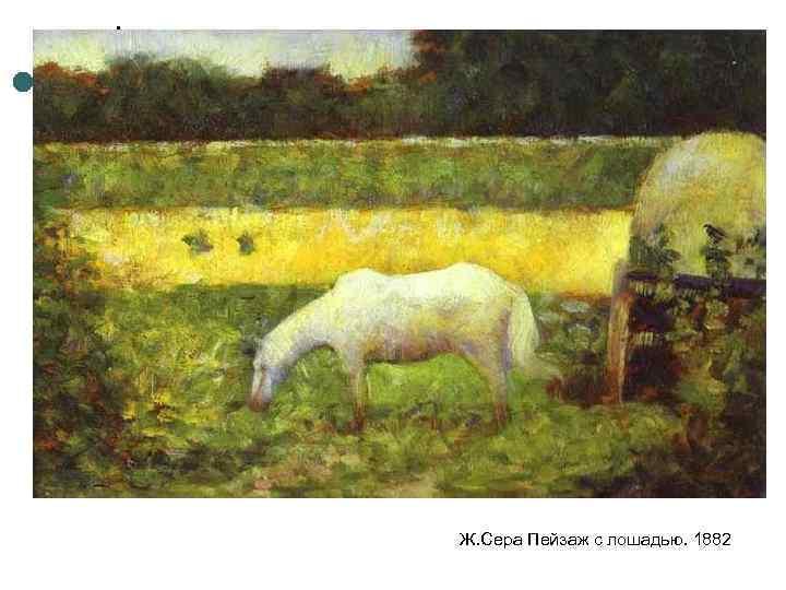 Ж. Сера Пейзаж с лошадью. 1882