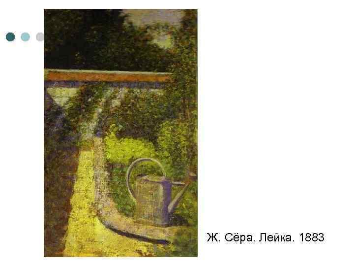 Ж. Сёра. Лейка. 1883
