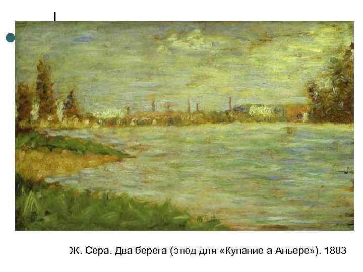 Ж. Сера. Два берега (этюд для «Купание а Аньере» ). 1883