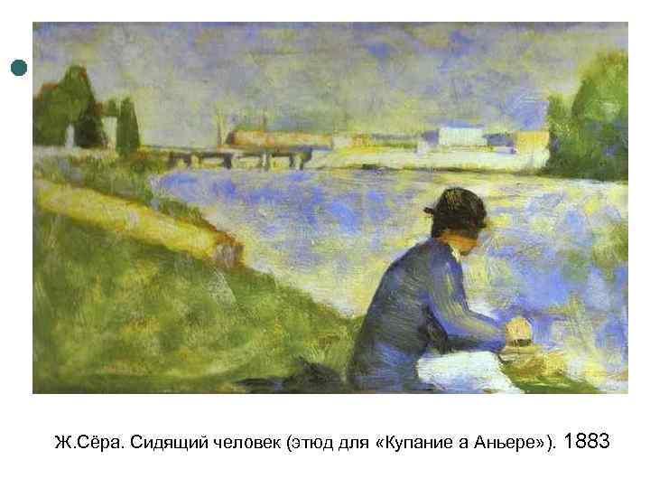 Ж. Сёра. Сидящий человек (этюд для «Купание а Аньере» ). 1883