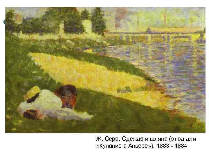 Ж. Сёра. Одежда и шляпа (этюд для «Купание а Аньере» ). 1883 - 1884