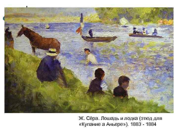 Ж. Сёра. Лошадь и лодка (этюд для «Купание а Аньере» ). 1883 - 1884
