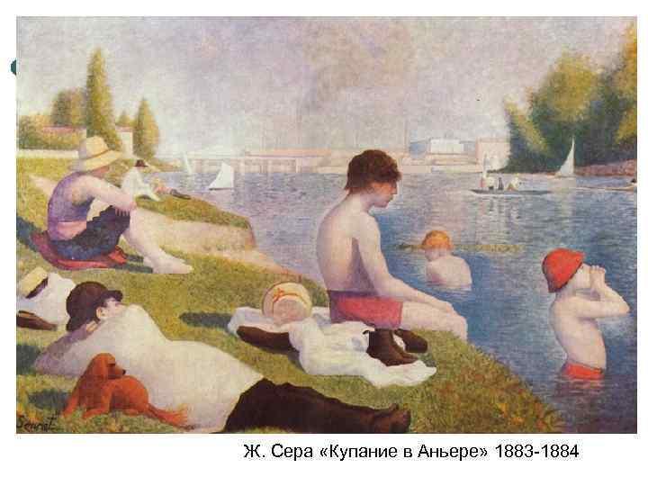 Ж. Сера «Купание в Аньере» 1883 -1884