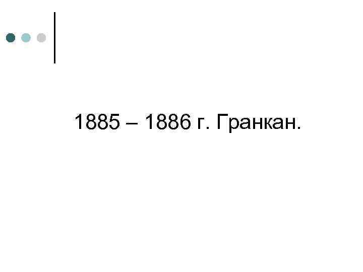 1885 – 1886 г. Гранкан.