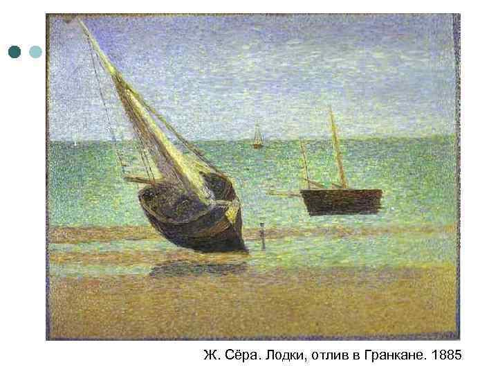 Ж. Сёра. Лодки, отлив в Гранкане. 1885
