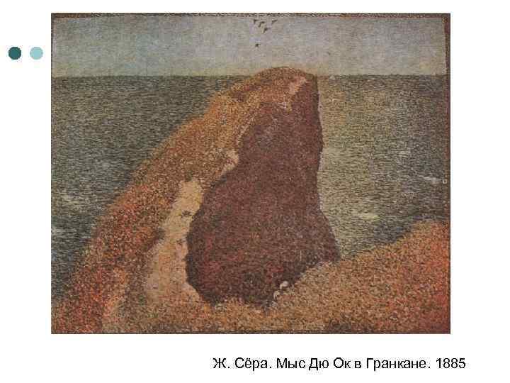 Ж. Сёра. Мыс Дю Ок в Гранкане. 1885