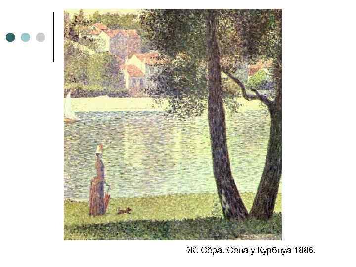 Ж. Сёра. Сена у Курбвуа 1886.
