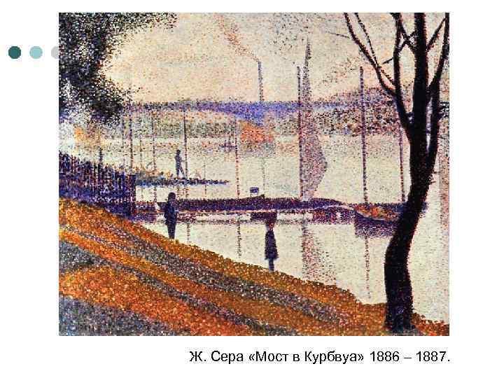 Ж. Сера «Мост в Курбвуа» 1886 – 1887.