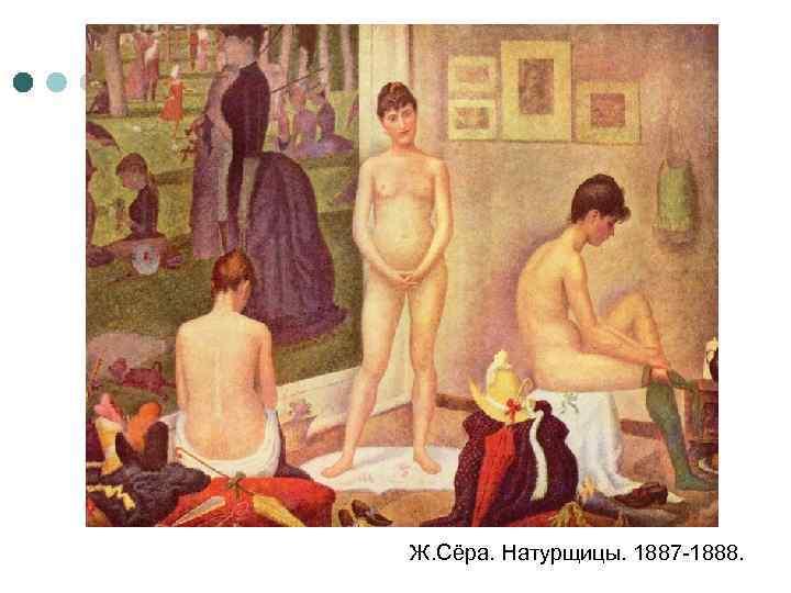Ж. Сёра. Натурщицы. 1887 -1888.