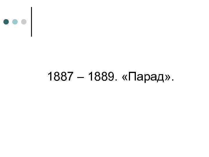 1887 – 1889. «Парад» .