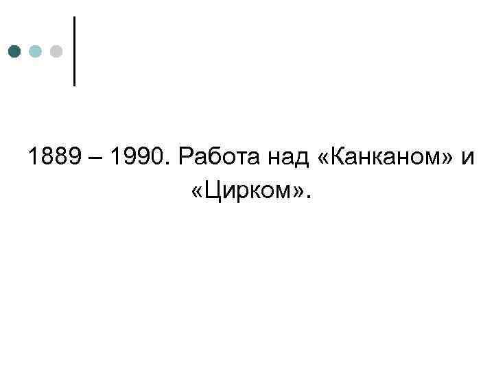 1889 – 1990. Работа над «Канканом» и «Цирком» .
