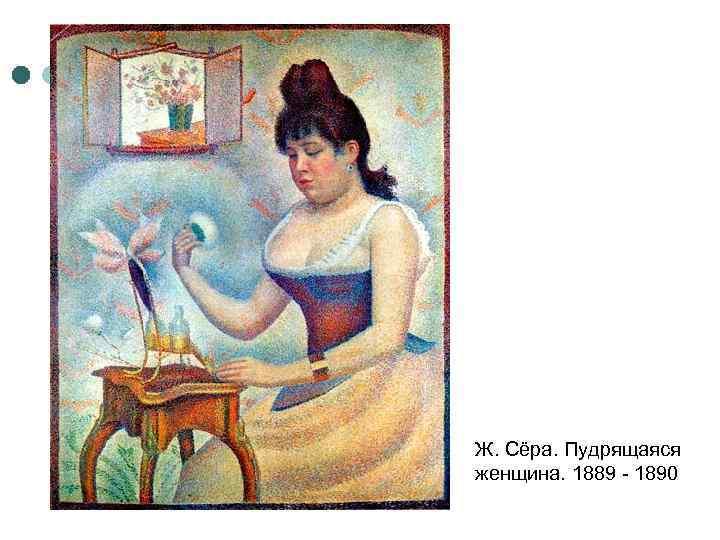 Ж. Сёра. Пудрящаяся женщина. 1889 - 1890