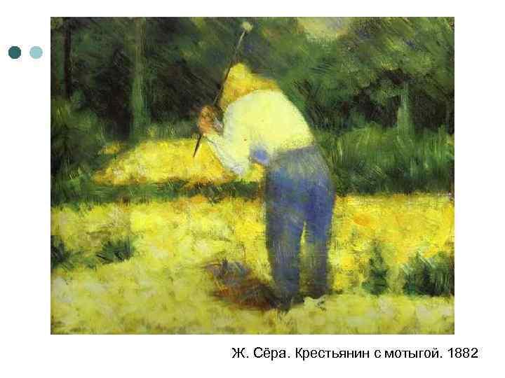 Ж. Сёра. Крестьянин с мотыгой. 1882