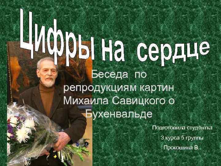 Беседа по репродукциям картин Михаила Савицкого о Бухенвальде Подготовила студентка 3 курса 5 группы
