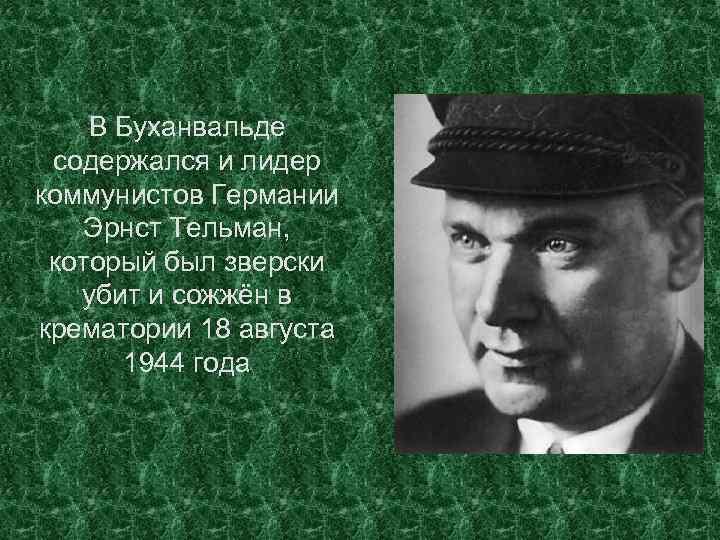 В Буханвальде содержался и лидер коммунистов Германии Эрнст Тельман, который был зверски убит и