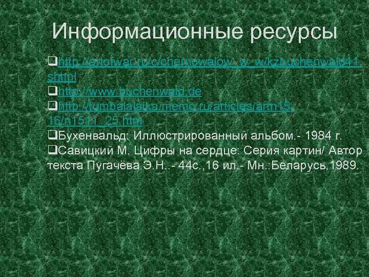 Информационные ресурсы qhttp: //artofwar. ru/c/chernowalow_w_w/kzbuchenwald 41. shtml qhttp: //www. buchenwald. de qhttp: //tumbalalaika. memo.