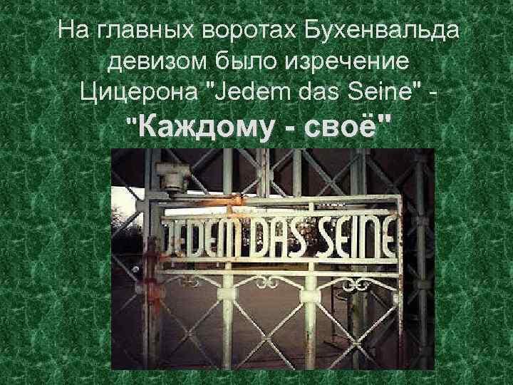 На главных воротах Бухенвальда девизом было изречение Цицерона