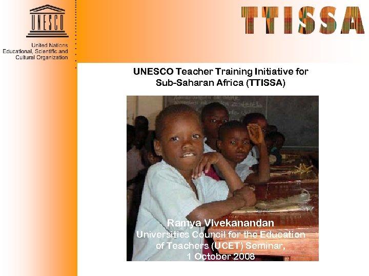 UNESCO Teacher Training Initiative for Sub-Saharan Africa (TTISSA) Ramya Vivekanandan Universities Council for the