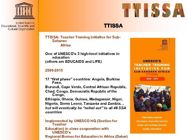 TTISSA: Teacher Training Initiative for Sub. Saharan Africa One of UNESCO's 3 high-level initiatives