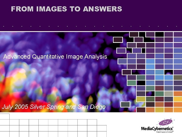 FROM IMAGES TO ANSWERS Advanced Quantitative Image Analysis July 2005 Silver Spring and San