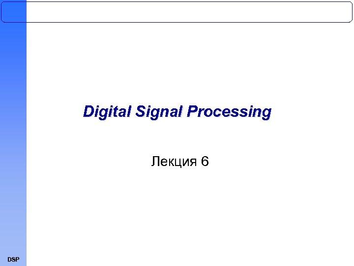 Digital Signal Processing Лекция 6 DSP