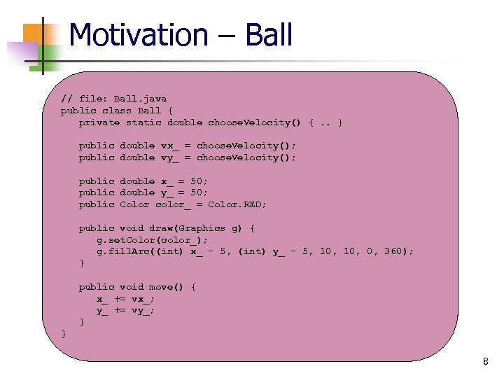 Motivation – Ball // file: Ball. java public class Ball { private static double