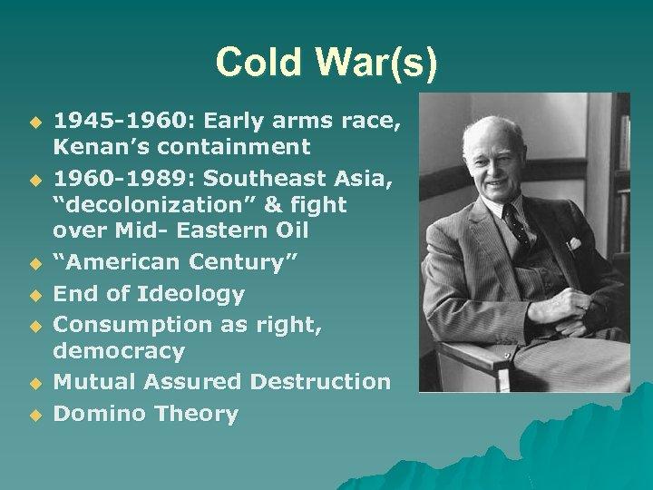 Cold War(s) u u u u 1945 -1960: Early arms race, Kenan's containment 1960