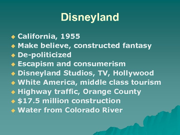 Disneyland California, 1955 u Make believe, constructed fantasy u De-politicized u Escapism and consumerism