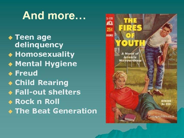 And more… Teen age delinquency u Homosexuality u Mental Hygiene u Freud u Child