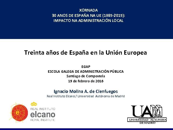 XORNADA 30 ANOS DE ESPAÑA NA UE (1985 -2015): IMPACTO NA ADMINISTRACIÓN LOCAL Treinta