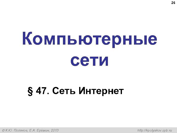 26 Компьютерные сети § 47. Сеть Интернет К. Ю. Поляков, Е. А. Ерёмин, 2013
