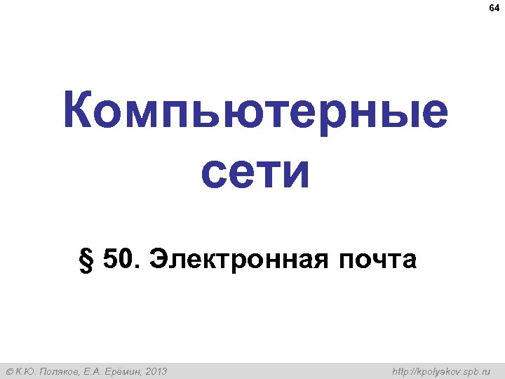 64 Компьютерные сети § 50. Электронная почта К. Ю. Поляков, Е. А. Ерёмин, 2013
