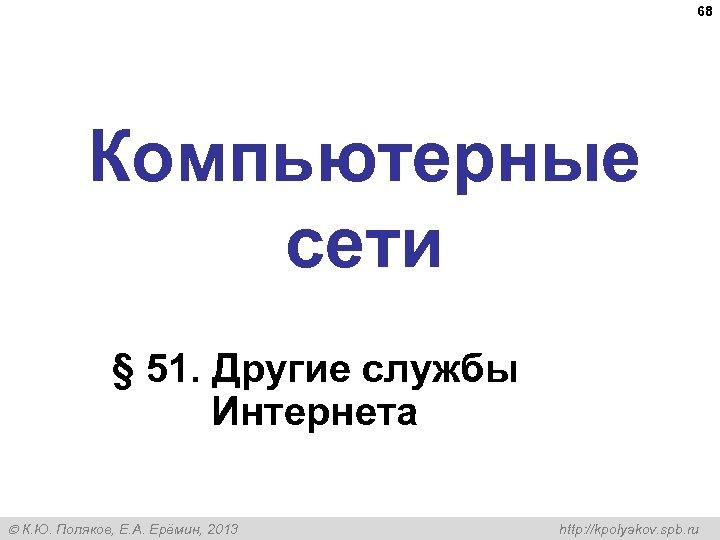 68 Компьютерные сети § 51. Другие службы Интернета К. Ю. Поляков, Е. А. Ерёмин,