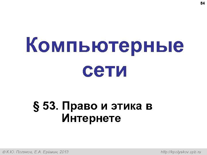 84 Компьютерные сети § 53. Право и этика в Интернете К. Ю. Поляков, Е.