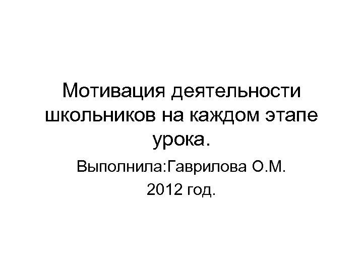 Мотивация деятельности школьников на каждом этапе урока. Выполнила: Гаврилова О. М. 2012 год.